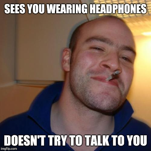 Good Guy Greg | SEES YOU WEARING HEADPHONES DOESN'T TRY TO TALK TO YOU | image tagged in memes,good guy greg | made w/ Imgflip meme maker