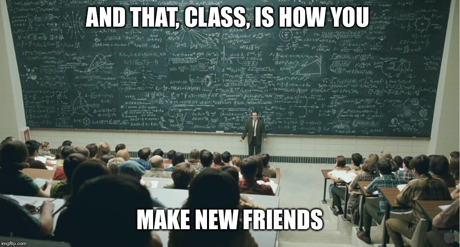 AND THAT, CLASS, IS HOW YOU MAKE NEW FRIENDS | image tagged in and that,class | made w/ Imgflip meme maker