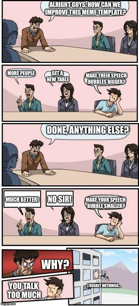 anyone else struggled with the speech bubbles being too small? | ALRIGHT GUYS, HOW CAN WE IMPROVE THIS MEME TEMPLATE? DONE, ANYTHING ELSE? MORE PEOPLE GET A NEW TABLE MAKE THEIR SPEECH BUBBLES BIGGER? MUCH | image tagged in memes,boardroom meeting suggestion,speech,bubble | made w/ Imgflip meme maker