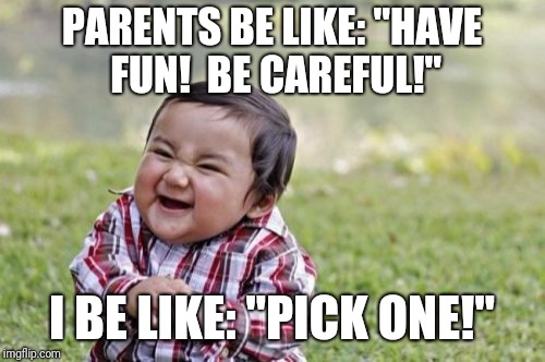 "Evil Toddler Meme | PARENTS BE LIKE: ""HAVE FUN!  BE CAREFUL!"" I BE LIKE: ""PICK ONE!"" 