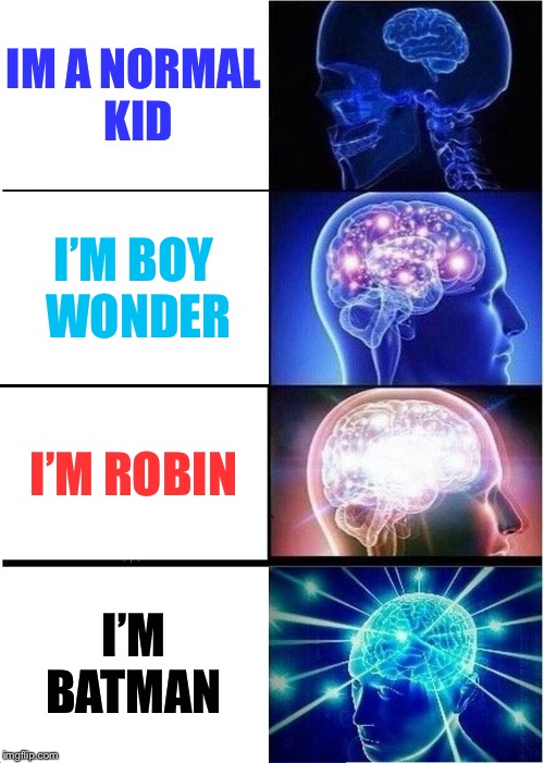 Expanding Brain Meme | IM A NORMAL KID I'M BOY WONDER I'M ROBIN I'M BATMAN | image tagged in memes,expanding brain | made w/ Imgflip meme maker