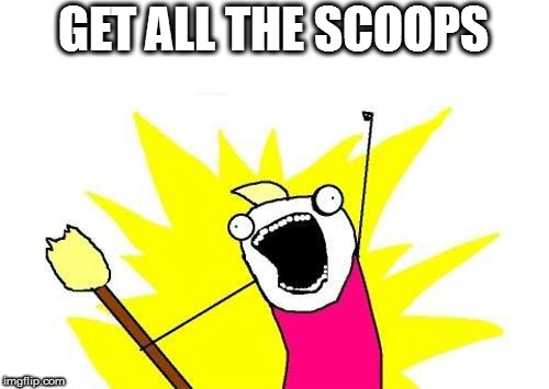 X All The Y Meme | GET ALL THE SCOOPS | image tagged in memes,x all the y | made w/ Imgflip meme maker