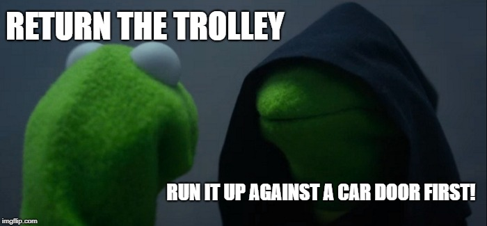 Evil Kermit Meme | RETURN THE TROLLEY RUN IT UP AGAINST A CAR DOOR FIRST! | image tagged in memes,evil kermit | made w/ Imgflip meme maker