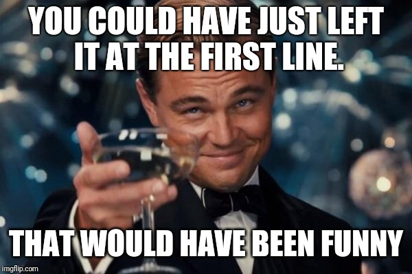 Leonardo Dicaprio Cheers Meme | YOU COULD HAVE JUST LEFT IT AT THE FIRST LINE. THAT WOULD HAVE BEEN FUNNY | image tagged in memes,leonardo dicaprio cheers | made w/ Imgflip meme maker