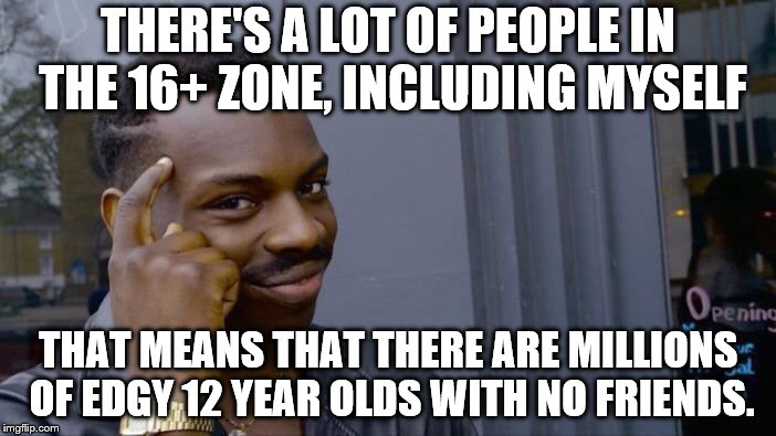 Roll Safe Think About It Meme | THERE'S A LOT OF PEOPLE IN THE 16+ ZONE, INCLUDING MYSELF THAT MEANS THAT THERE ARE MILLIONS OF EDGY 12 YEAR OLDS WITH NO FRIENDS. | image tagged in memes,roll safe think about it | made w/ Imgflip meme maker