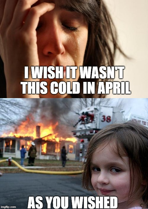 I WISH IT WASN'T THIS COLD IN APRIL AS YOU WISHED | image tagged in cold,winter,april | made w/ Imgflip meme maker
