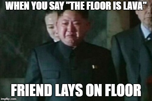 "depression...... | WHEN YOU SAY ""THE FLOOR IS LAVA"" FRIEND LAYS ON FLOOR 