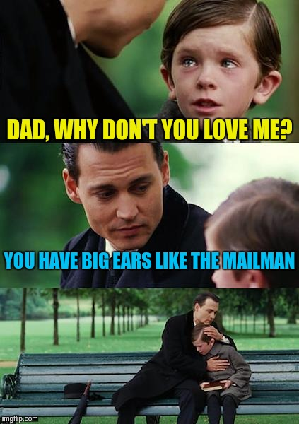 Finding Neverland Meme | DAD, WHY DON'T YOU LOVE ME? YOU HAVE BIG EARS LIKE THE MAILMAN | image tagged in memes,finding neverland | made w/ Imgflip meme maker
