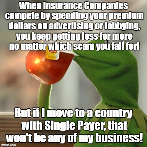 But Thats None Of My Business Meme | When Insurance Companies compete by spending your premium dollars on advertising or lobbying, you keep getting less for more no matter which | image tagged in memes,but thats none of my business,kermit the frog | made w/ Imgflip meme maker