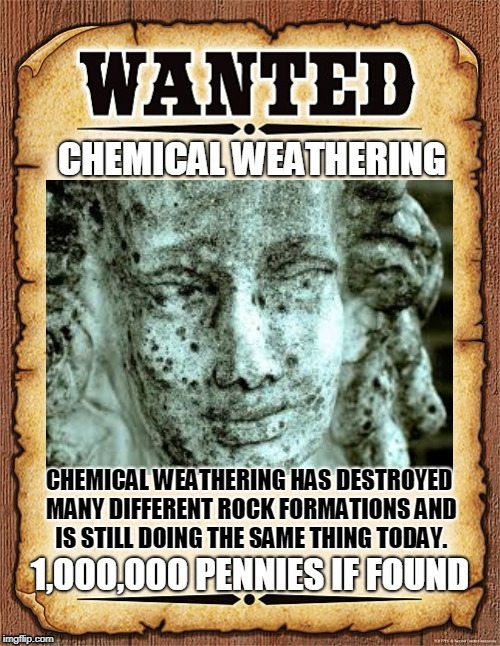CHEMICAL WEATHERING HAS DESTROYED MANY DIFFERENT ROCK FORMATIONS AND IS STILL DOING THE SAME THING TODAY. | image tagged in wanted poster | made w/ Imgflip meme maker