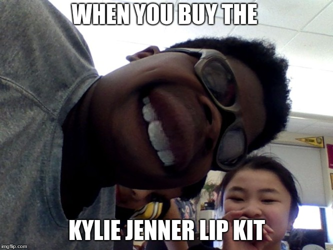 kylie jenner lip kitss | WHEN YOU BUY THE KYLIE JENNER LIP KIT | image tagged in kylie jenner | made w/ Imgflip meme maker