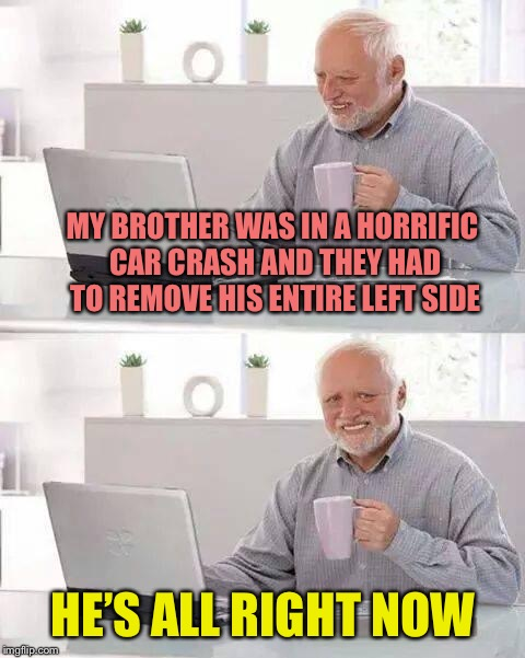Hide the Pain Harold | MY BROTHER WAS IN A HORRIFIC CAR CRASH AND THEY HAD TO REMOVE HIS ENTIRE LEFT SIDE HE'S ALL RIGHT NOW | image tagged in memes,hide the pain harold,all right,all right all right all right | made w/ Imgflip meme maker