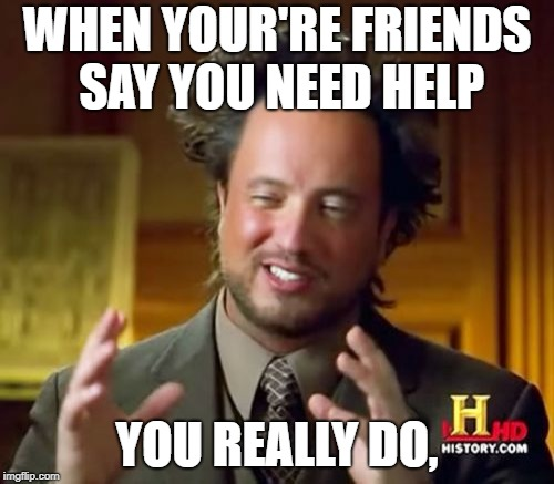 Ancient Aliens | WHEN YOUR'RE FRIENDS SAY YOU NEED HELP YOU REALLY DO, | image tagged in memes,ancient aliens | made w/ Imgflip meme maker