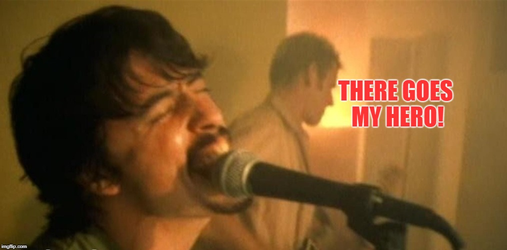 The Foo Fighters | THERE GOES MY HERO! | image tagged in the foo fighters | made w/ Imgflip meme maker