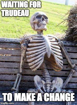 Waiting Skeleton Meme | WAITING FOR TRUDEAU TO MAKE A CHANGE | image tagged in memes,waiting skeleton | made w/ Imgflip meme maker
