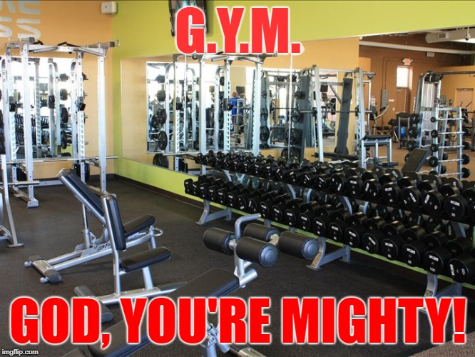 gym GOD | G.Y.M. GOD, YOU'RE MIGHTY! | image tagged in gym,workout,lift | made w/ Imgflip meme maker