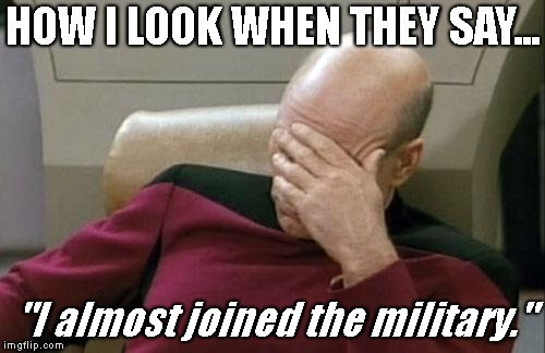 "Captain Picard Facepalm Meme | HOW I LOOK WHEN THEY SAY... ""I almost joined the military."" 