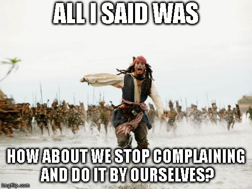 Jack Sparrow Being Chased Meme | ALL I SAID WAS HOW ABOUT WE STOP COMPLAINING AND DO IT BY OURSELVES? | image tagged in memes,jack sparrow being chased | made w/ Imgflip meme maker