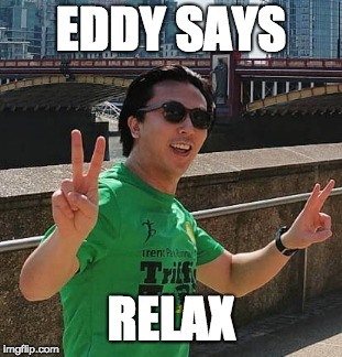 Eddy says realx | EDDY SAYS RELAX | image tagged in relax,chill,okay,alright,fine,just chillin' | made w/ Imgflip meme maker