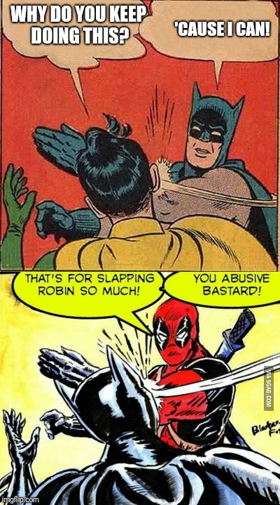 Batman finally got what he deserved. (Dead Pool week for Dead Pool 2) | WHY DO YOU KEEP DOING THIS? 'CAUSE I CAN! | image tagged in batman slapping robin,dead pool slapping batman | made w/ Imgflip meme maker