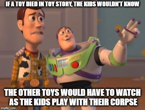 Toy Story Death | IF A TOY DIED IN TOY STORY, THE KIDS WOULDN'T KNOW THE OTHER TOYS WOULD HAVE TO WATCH AS THE KIDS PLAY WITH THEIR CORPSE | image tagged in memes,x x everywhere,toystory everywhere,toys,kids | made w/ Imgflip meme maker