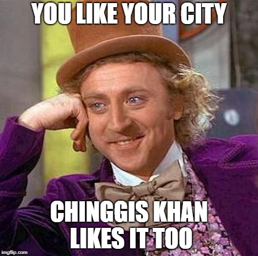 Creepy Condescending Wonka Meme |  YOU LIKE YOUR CITY; CHINGGIS KHAN LIKES IT TOO | image tagged in memes,creepy condescending wonka | made w/ Imgflip meme maker