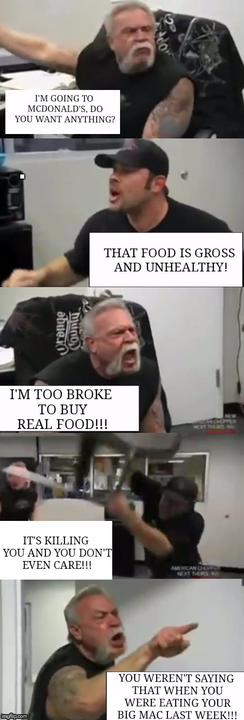 Orange county choppers fight | I'M GOING TO MCDONALD'S, DO YOU WANT ANYTHING? THAT FOOD IS GROSS AND UNHEALTHY! I'M TOO BROKE TO BUY REAL FOOD!!! IT'S KILLING YOU AND YOU  | image tagged in orange county choppers fight | made w/ Imgflip meme maker
