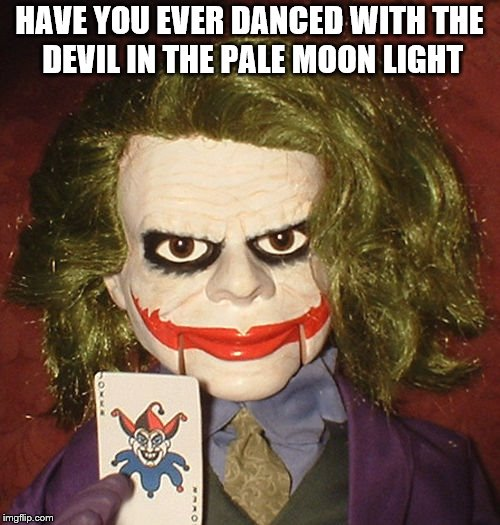 HAVE YOU EVER DANCED WITH THE DEVIL IN THE PALE MOON LIGHT | made w/ Imgflip meme maker