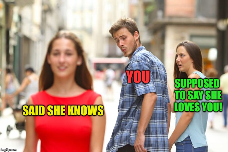 Distracted Boyfriend Meme | SAID SHE KNOWS YOU SUPPOSED TO SAY SHE LOVES YOU! | image tagged in memes,distracted boyfriend | made w/ Imgflip meme maker