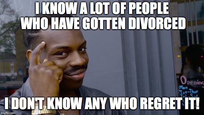 Roll Safe Think About It Meme | I KNOW A LOT OF PEOPLE WHO HAVE GOTTEN DIVORCED I DON'T KNOW ANY WHO REGRET IT! | image tagged in memes,roll safe think about it | made w/ Imgflip meme maker