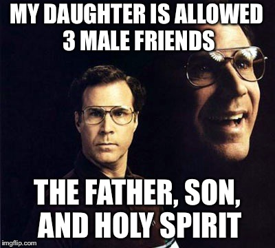 Will Ferrell | MY DAUGHTER IS ALLOWED 3 MALE FRIENDS THE FATHER, SON, AND HOLY SPIRIT | image tagged in memes,will ferrell | made w/ Imgflip meme maker