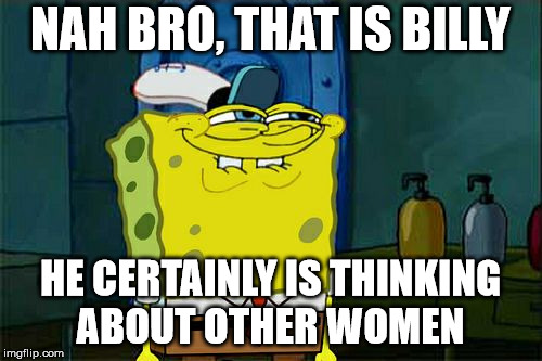 Dont You Squidward Meme | NAH BRO, THAT IS BILLY HE CERTAINLY IS THINKING ABOUT OTHER WOMEN | image tagged in memes,dont you squidward | made w/ Imgflip meme maker