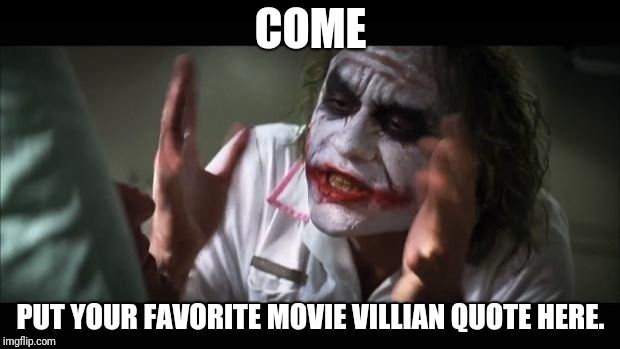 Why so serious? | COME PUT YOUR FAVORITE MOVIE VILLIAN QUOTE HERE. | image tagged in memes,and everybody loses their minds | made w/ Imgflip meme maker