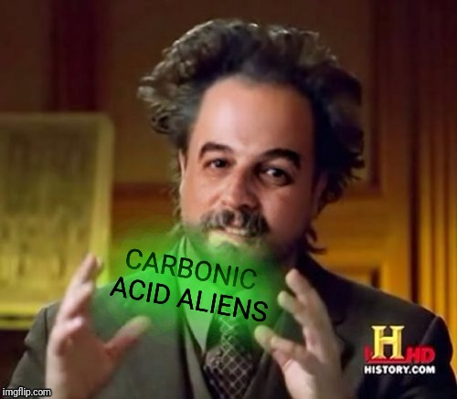 Ancient Aliens Harget | CARBONIC ACID ALIENS | image tagged in ancient aliens harget | made w/ Imgflip meme maker