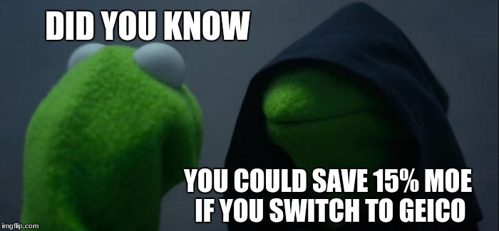 Evil Kermit Meme | DID YOU KNOW YOU COULD SAVE 15% MOE IF YOU SWITCH TO GEICO | image tagged in memes,evil kermit | made w/ Imgflip meme maker