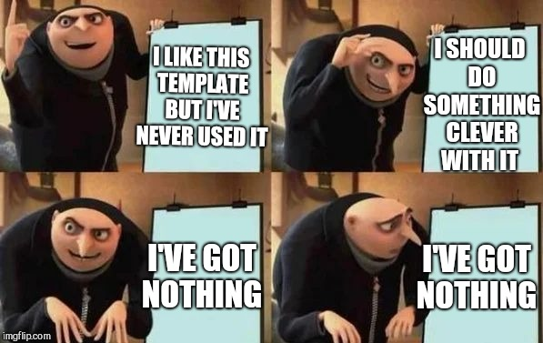 Gru's Plan | I LIKE THIS TEMPLATE BUT I'VE NEVER USED IT I SHOULD DO SOMETHING CLEVER WITH IT I'VE GOT NOTHING I'VE GOT NOTHING | image tagged in gru's plan,despicable me,jbmemegeek,memes | made w/ Imgflip meme maker