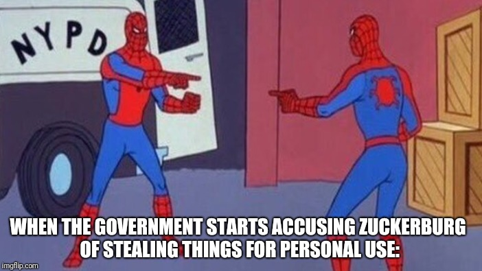 WHEN THE GOVERNMENT STARTS ACCUSING ZUCKERBURG OF STEALING THINGS FOR PERSONAL USE: | made w/ Imgflip meme maker