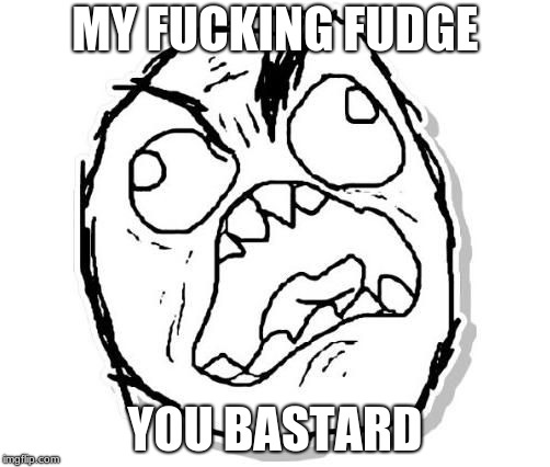 YOU ATE MY FUDGE | MY F**KING FUDGE YOU BASTARD | image tagged in fudge | made w/ Imgflip meme maker