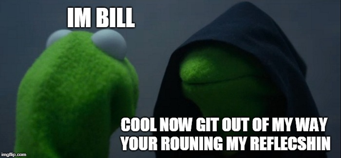 Evil Kermit Meme | IM BILL COOL NOW GIT OUT OF MY WAY YOUR ROUNING MY REFLECSHIN | image tagged in memes,evil kermit | made w/ Imgflip meme maker