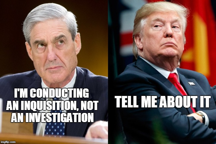 I'M CONDUCTING AN INQUISITION, NOT AN INVESTIGATION TELL ME ABOUT IT | image tagged in robert mueller,president trump,russia,election 2016 | made w/ Imgflip meme maker