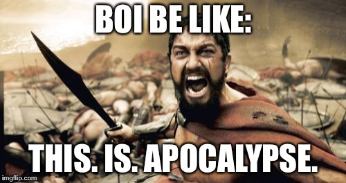 Sparta Leonidas Meme | BOI BE LIKE: THIS. IS. APOCALYPSE. | image tagged in memes,sparta leonidas | made w/ Imgflip meme maker