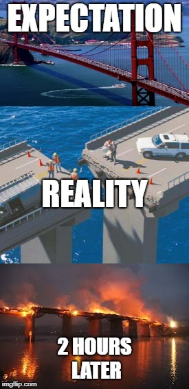 expectation vs reality | EXPECTATION 2 HOURS LATER REALITY | image tagged in bridge,expectation vs reality,fail | made w/ Imgflip meme maker