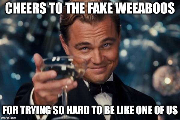 Leonardo Dicaprio Cheers Meme | CHEERS TO THE FAKE WEEABOOS FOR TRYING SO HARD TO BE LIKE ONE OF US | image tagged in memes,leonardo dicaprio cheers | made w/ Imgflip meme maker