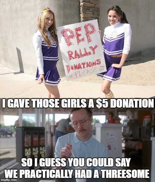 Exaggeration |  I GAVE THOSE GIRLS A $5 DONATION; SO I GUESS YOU COULD SAY WE PRACTICALLY HAD A THREESOME | image tagged in funny memes,kip napoleon dynamite,cheerleaders,girls | made w/ Imgflip meme maker