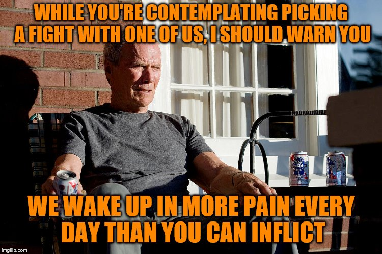 WHILE YOU'RE CONTEMPLATING PICKING A FIGHT WITH ONE OF US, I SHOULD WARN YOU WE WAKE UP IN MORE PAIN EVERY DAY THAN YOU CAN INFLICT | made w/ Imgflip meme maker