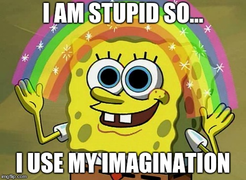 Imagination Spongebob Meme | I AM STUPID SO... I USE MY IMAGINATION | image tagged in memes,imagination spongebob | made w/ Imgflip meme maker