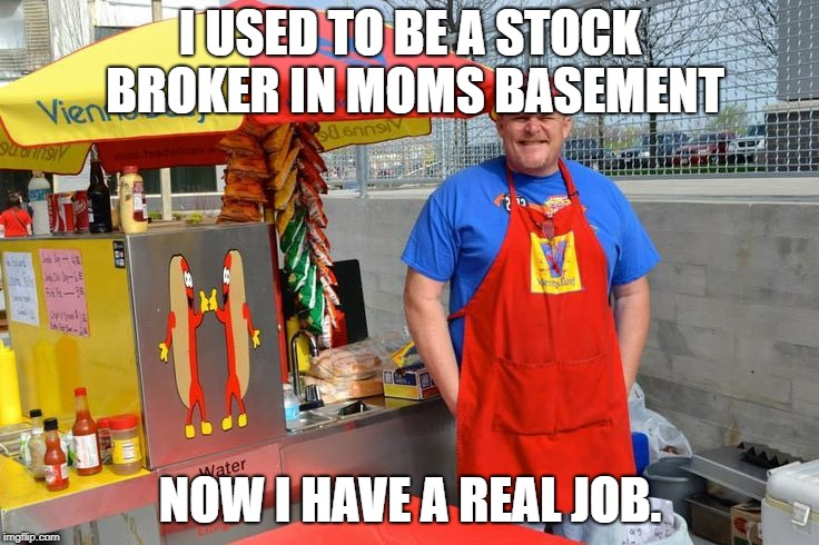 I USED TO BE A STOCK BROKER IN MOMS BASEMENT NOW I HAVE A REAL JOB. | image tagged in hot dog man | made w/ Imgflip meme maker