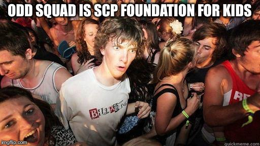 [REDACTED] | ODD SQUAD IS SCP FOUNDATION FOR KIDS | image tagged in sudden realization | made w/ Imgflip meme maker