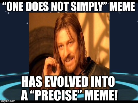 """ONE DOES NOT SIMPLY"" MEME HAS EVOLVED INTO A ""PRECISE"" MEME! 