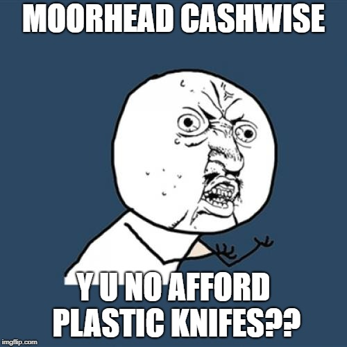 Y U No Meme | MOORHEAD CASHWISE Y U NO AFFORD PLASTIC KNIFES?? | image tagged in memes,y u no | made w/ Imgflip meme maker